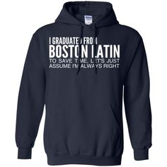 I Graduated From Boston Latin To Save Time Lets Just Assume Im Always Right Hoodies