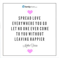 """""""Spread love everywhere you go, let no one ever come to you without leaving happier"""" -Mother Teresa."""