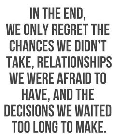 In the end, we only regret the changes we didn't take, relationships we were afraid to have, and the decisions we waited too long to make.
