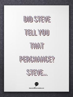 Did Steve tell you that perchance?  Steve...
