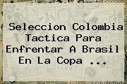 http://tecnoautos.com/wp-content/uploads/imagenes/tendencias/thumbs/seleccion-colombia-tactica-para-enfrentar-a-brasil-en-la-copa.jpg Colombia. Seleccion Colombia tactica para enfrentar a Brasil en la Copa ..., Enlaces, Imágenes, Videos y Tweets - http://tecnoautos.com/actualidad/colombia-seleccion-colombia-tactica-para-enfrentar-a-brasil-en-la-copa/