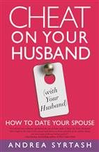 Cheat on your Husband with your Husband!  How to rediscover passion and romance and with your spouse  Columnist Andrea Syrtash provides the means to escape the hum-drum routine