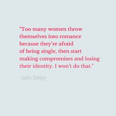 """""""Too many women throw themselves into romance because they're afraid of being single, then start making compromises and losing their identity. I won't do that."""" - Julie Delpy"""