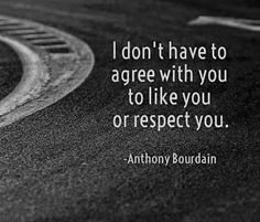 I don't have to agree with you to like you or respect you. Anthony Bourdain