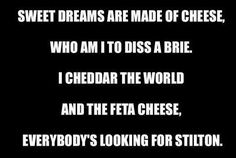 "always wondered what these lyrics were :) ~ ""Sweet dreams are made of cheese, who am I to diss a Brie. I cheddar the world and the feta cheese, everybody's looking for Stilton. Some of them want fondue too. Some of them want to fondue by you."" ~ sung the the Annie Lenox/Eurthymics song 'sweet dreams' ~ HA!"