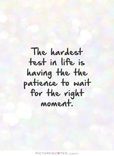 The hardest test in life is having the the patience to wait for the right moment. Picture Quotes.