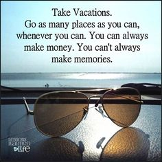 Take vacations. Go as many places as you can, whenever you can. You can always make money. You can't always make memories.