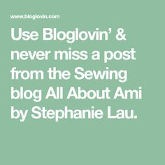 Use Bloglovin' & never miss a post from the Sewing blog All About Ami by Stephanie Lau. All About Ami, Sewing Blogs, My Love, Jesus Cristo, Knitting, Fitness, Tricot, Breien, Stricken