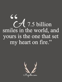 """""""7.5 billion smiles in the world, and yours is the one that set my heart on fire."""""""