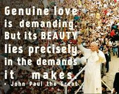"""Genuine love is demanding..."" - St. John Paul II"