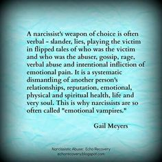 a narcissist weapon of choice is often verbal - slander, lies playing the victim, flipped tales of who was the victim, gossip, rage verbal abuse intentional inflicting emotional pain . Narcissistic People, Narcissistic Behavior, Narcissistic Sociopath, Narcissistic Personality Disorder, Narcissistic Boyfriend, Narcissistic Mother In Law, Sociopath Traits, Emotional Vampire, Emotional Pain