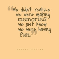 We didn't realize we were making memories. We just knew we were having fun. #quotes #fun #memories #positive