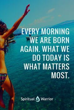 Every morning we are born again. What we do today is what matters the most. Enjoy this beautiful life and live like today is your last day.