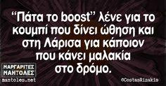 «Πάτα το boost» λένε για το κουμπί που δίνει ώθηση και στη Λάρισα για κάποιον που κάνει μαλακία στο δρόμο. mantoles.net Best Quotes, Funny Quotes, Greek Quotes, Cheer Up, Just For Laughs, Good Times, I Laughed, Things To Think About, Laughter