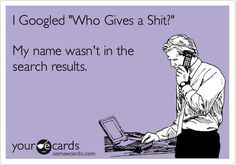 Google Humor from someecards | I googled who gives a shit and my name wasn't in the search results!