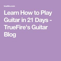 Learn How to Play Guitar in 21 Days - TrueFire's Guitar Blog