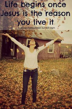 Life begins once Jesus is the reason you live it.  True story :)