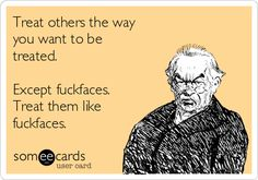 Free, Reminders Ecard: Treat others the way you want to be treated. Except fuckfaces. Treat them like fuckfaces.