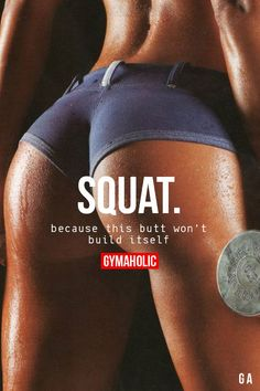 Gymaholic — Squat Because this butt won't build itself....