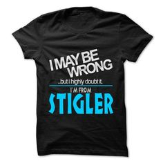 I May Be Wrong But I Highly Doubt It I am From... Stigler - 99 Cool City Shirt ! #name #tshirts #STIGLER #gift #ideas #Popular #Everything #Videos #Shop #Animals #pets #Architecture #Art #Cars #motorcycles #Celebrities #DIY #crafts #Design #Education #Entertainment #Food #drink #Gardening #Geek #Hair #beauty #Health #fitness #History #Holidays #events #Home decor #Humor #Illustrations #posters #Kids #parenting #Men #Outdoors #Photography #Products #Quotes #Science #nature #Sports #Tattoos…