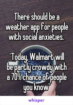 """There should be a weather app for people with social anxieties.   """"Today, Walmart will be partly crowdy with a 70% chance of people you know"""""""