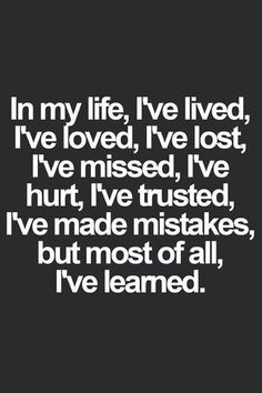 in my life, I've lived, I've lost, I've missed, I've hurt, I've trusted, I've made mistakes, but most of all I've learned