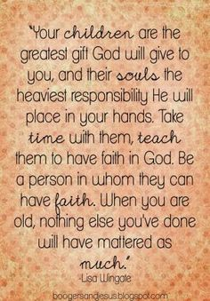Your children are the greatest gift God will give to you...