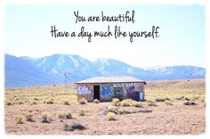 you are beautiful. have a day much like yourself.