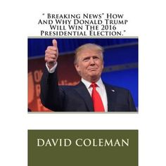 """"""" Breaking News"""" How and Why Donald Trump Will Win the 2016 Presidential Election."""""""