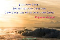 I like your Christ, I do not like your Christians. Your Christians are so unlike your Christ.