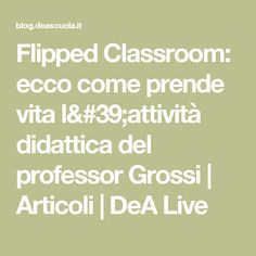 Flipped Classroom: ecco come prende vita l'attività didattica del professor Grossi | Articoli | DeA Live