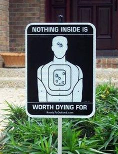 Very true.  home defense - sign - nothing inside is worth dying for
