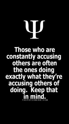 those who are constantly accusing others are often the ones doing exactly what they're accusing others of doing. keep that in mind.