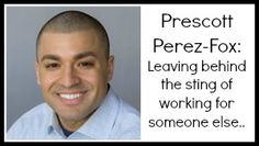 Prescott Perez-Fox: Leaving behind the sting of working for someone else...