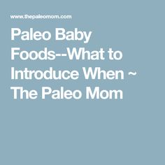Paleo Baby Foods--What to Introduce When ~ The Paleo Mom
