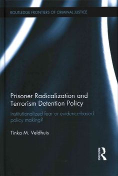 Prisoner Radicalization and Terrorism Detention Policy: Institutionalized Fear or Evidence-based Policy Making?