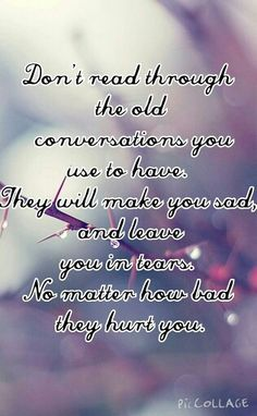 No matter how sad/mad you are, reading through the good times will only make it much worse. Don't read through the past conversations, because they are in your past for a reason. ❤