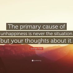 The primary cause of unhappiness is never the situation but your thoughts about it. Eckhart Tolle #Smarts
