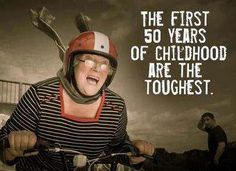 The first 50 years of childhood are the toughest.