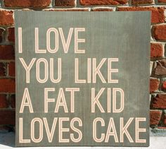 "There is no love greater than the love of food. Wooden sign with the saying ""I Love You More Than a Fat Kid Loves Cake"". www.WordsOnWood.com"