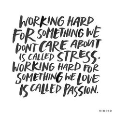 working hard for something we don't care about is called stress. working hard for something we love is called passion