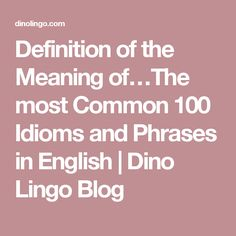 Definition of the Meaning of…The most Common 100 Idioms and Phrases in English | Dino Lingo Blog