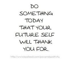 Do something today that your future self will thank you for. #Quotes #Positivity