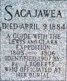 Sacajawea's Grave Marker. It's controversial tho. Many historians believed she died right after the Expedition around 1812. No one can prove where she went or what happened  to her after the trip or when she died. If she died in 1884, she would have been a very very old woman for the day.
