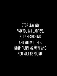 Stop leaving. Stop searching. Stop running away.