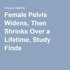 Female Pelvis Widens, Then Shrinks Over a Lifetime, Study Finds