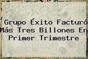 http://tecnoautos.com/wp-content/uploads/imagenes/tendencias/thumbs/grupo-exito-facturo-mas-tres-billones-en-primer-trimestre.jpg Exito. Grupo Éxito facturó más tres billones en primer trimestre, Enlaces, Imágenes, Videos y Tweets - http://tecnoautos.com/actualidad/exito-grupo-exito-facturo-mas-tres-billones-en-primer-trimestre/