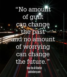 No amount of guilt can change the past.....