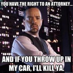 """""""You have the right to an attorney and If you throw up in my car, I'll kill ya!"""""""