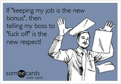 If+'keeping+my+job+is+the+new+bonus',+then+telling+my+boss+to+'fuck+off'+is+the+new+respect!